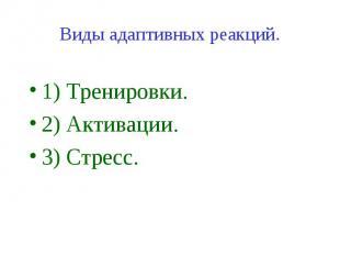 Виды адаптивных реакций. 1) Тренировки. 2) Активации. 3) Стресс.