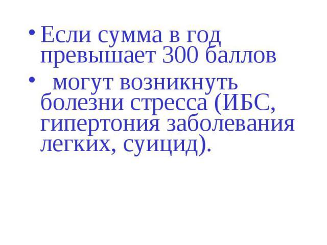 Если сумма в год превышает 300 баллов Если сумма в год превышает 300 баллов могут возникнуть болезни стресса (ИБС, гипертония заболевания легких, суицид).