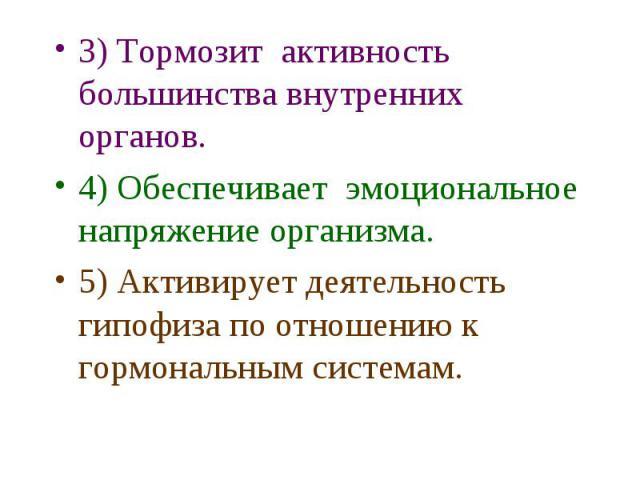 3) Тормозит активность большинства внутренних органов. 3) Тормозит активность большинства внутренних органов. 4) Обеспечивает эмоциональное напряжение организма. 5) Активирует деятельность гипофиза по отношению к гормональным системам.