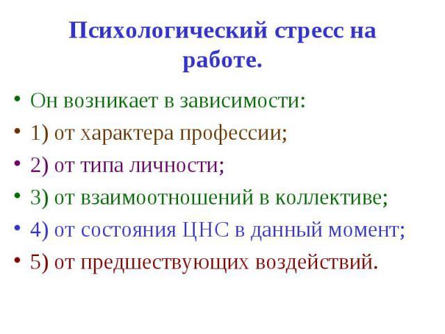 Психологический стресс на работе. Он возникает в зависимости: 1) от характера профессии; 2) от типа личности; 3) от взаимоотношений в коллективе; 4) от состояния ЦНС в данный момент; 5) от предшествующих воздействий.