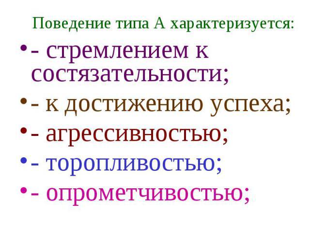 Поведение типа А характеризуется: - стремлением к состязательности; - к достижению успеха; - агрессивностью; - торопливостью; - опрометчивостью;