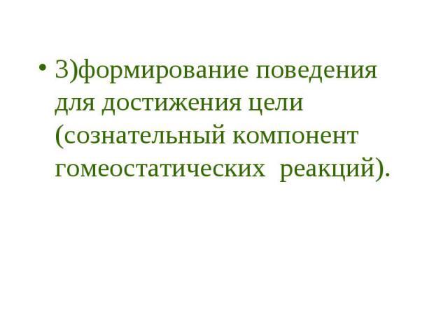 3)формирование поведения для достижения цели (сознательный компонент гомеостатических реакций). 3)формирование поведения для достижения цели (сознательный компонент гомеостатических реакций).