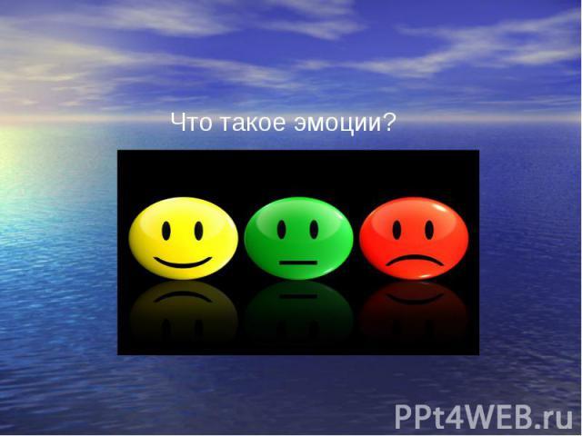 Что такое эмоции? Что такое эмоции?