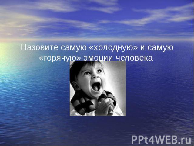 Назовите самую «холодную» и самую «горячую» эмоции человека Назовите самую «холодную» и самую «горячую» эмоции человека