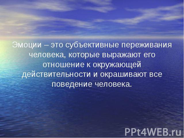 Эмоции – это субъективные переживания человека, которые выражают его отношение к окружающей действительности и окрашивают все поведение человека. Эмоции – это субъективные переживания человека, которые выражают его отношение к окружающей действитель…