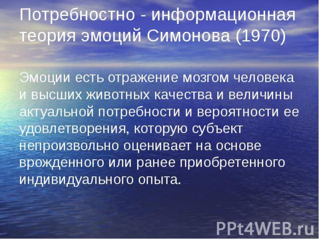 Потребностно - информационная теория эмоций Симонова (1970) Эмоции есть отражение мозгом человека и высших животных качества и величины актуальной потребности и вероятности ее удовлетворения, которую субъект непроизвольно оценивает на основе врожден…