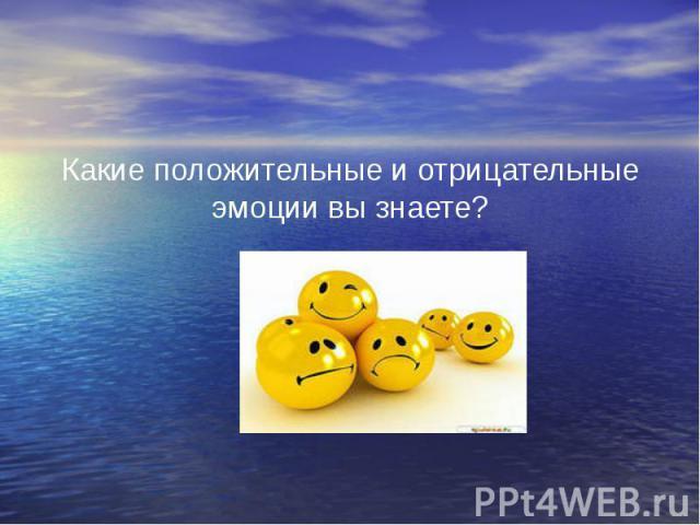 Какие положительные и отрицательные эмоции вы знаете? Какие положительные и отрицательные эмоции вы знаете?