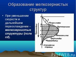 При уменьшении скорости и дальнейшем переохлаждении – мелкозернистые структуры (