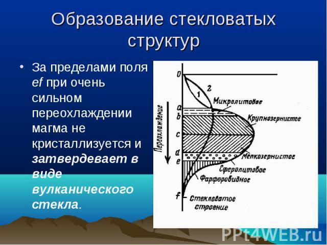 За пределами поля ef при очень сильном переохлаждении магма не кристаллизуется и затвердевает в виде вулканического стекла. За пределами поля ef при очень сильном переохлаждении магма не кристаллизуется и затвердевает в виде вулканического стекла.