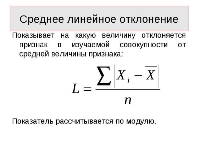 Показывает на какую величину отклоняется признак в изучаемой совокупности от средней величины признака: Показывает на какую величину отклоняется признак в изучаемой совокупности от средней величины признака: Показатель рассчитывается по модулю.