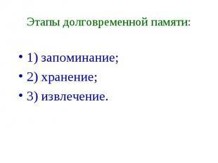 Этапы долговременной памяти: 1) запоминание; 2) хранение; 3) извлечение.