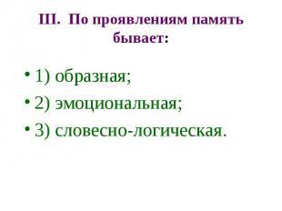 III. По проявлениям память бывает: 1) образная; 2) эмоциональная; 3) словесно-ло
