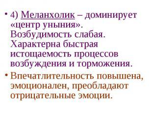 4) Меланхолик – доминирует «центр уныния». Возбудимость слабая. Характерна быстр