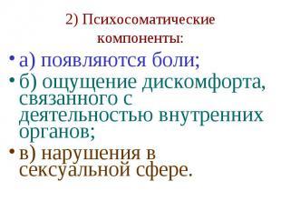 2) Психосоматические компоненты: а) появляются боли; б) ощущение дискомфорта, св