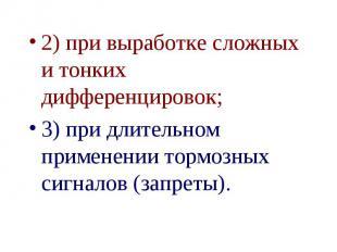 2) при выработке сложных и тонких дифференцировок; 2) при выработке сложных и то