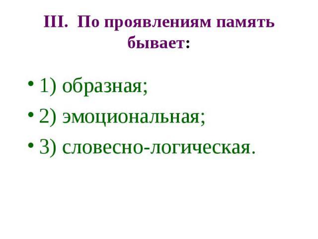 III. По проявлениям память бывает: 1) образная; 2) эмоциональная; 3) словесно-логическая.