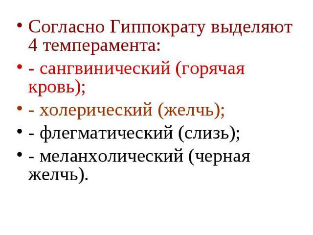 Согласно Гиппократу выделяют 4 темперамента: Согласно Гиппократу выделяют 4 темперамента: - сангвинический (горячая кровь); - холерический (желчь); - флегматический (слизь); - меланхолический (черная желчь).