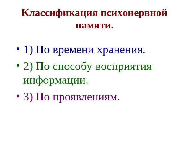 Классификация психонервной памяти. 1) По времени хранения. 2) По способу восприятия информации. 3) По проявлениям.