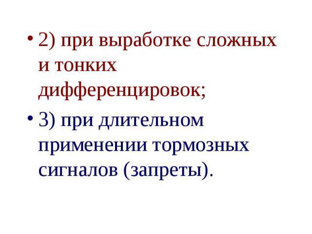 2) при выработке сложных и тонких дифференцировок; 2) при выработке сложных и тонких дифференцировок; 3) при длительном применении тормозных сигналов (запреты).