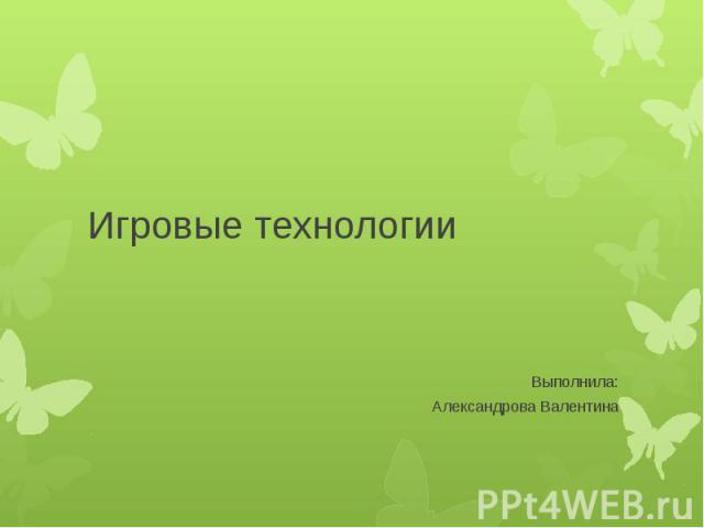 Игровые технологии Выполнила: Александрова Валентина