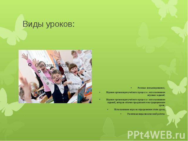 Виды уроков: Ролевые (инсценирование); Игровая организация учебного процесса с использованием игровых заданий; Игровая организация учебного процесса с использованием заданий, которые обычно предлагаются на традиционном уроке; Использование игры на о…