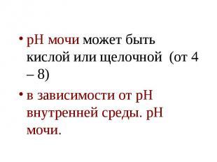 рН мочи может быть кислой или щелочной (от 4 – 8) рН мочи может быть кислой или