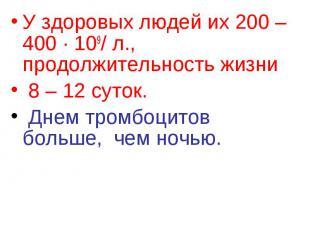 У здоровых людей их 200 – 400 ∙ 109/ л., продолжительность жизни У здоровых люде