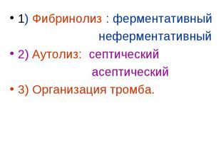 1) Фибринолиз : ферментативный 1) Фибринолиз : ферментативный неферментативный 2