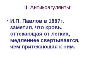 II. Антикоагулянты: И.П. Павлов в 1887г. заметил, что кровь, оттекающая от легки