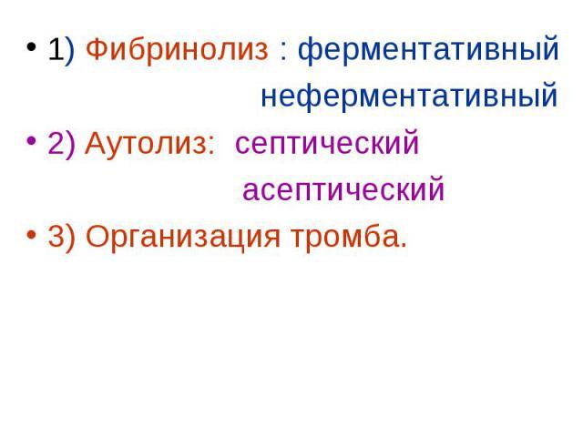 1) Фибринолиз : ферментативный 1) Фибринолиз : ферментативный неферментативный 2) Аутолиз: септический асептический 3) Организация тромба.