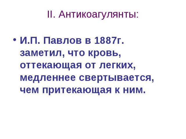 II. Антикоагулянты: И.П. Павлов в 1887г. заметил, что кровь, оттекающая от легких, медленнее свертывается, чем притекающая к ним.