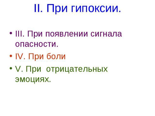 II. При гипоксии. III. При появлении сигнала опасности. IV. При боли V. При отрицательных эмоциях.