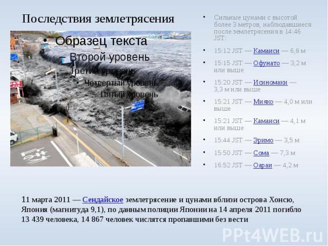 Последствия землетрясения Сильные цунами с высотой более 3 метров, наблюдавшиеся после землетрясения в 14:46 JST: 15:12 JST— Камаиси— 6,8 м 15:15 JST— Офунато— 3,2м или выше 15:20 JST— Исиномаки— 3,3м …