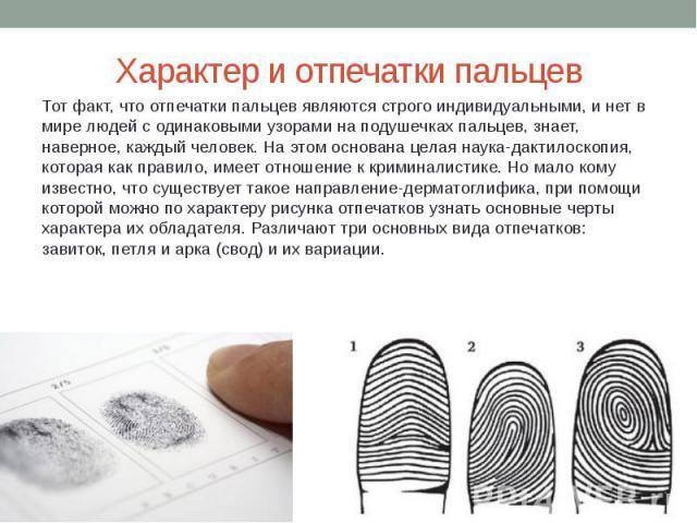 Характер и отпечатки пальцев Тот факт, что отпечатки пальцев являются строго индивидуальными, и нет в мире людей с одинаковыми узорами на подушечках пальцев, знает, наверное, каждый человек. На этом основана целая наука-дактилоскопия, которая как пр…