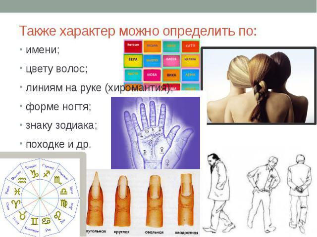 Также характер можно определить по: имени; цвету волос; линиям на руке (хиромантия); форме ногтя; знаку зодиака; походке и др.