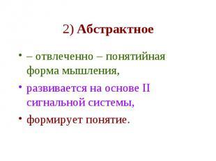 2) Абстрактное – отвлеченно – понятийная форма мышления, развивается на основе I