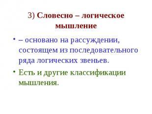 3) Словесно – логическое мышление – основано на рассуждении, состоящем из послед
