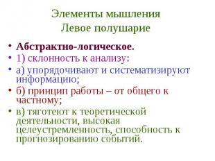 Элементы мышления Левое полушарие Абстрактно-логическое. 1) склонность к анализу