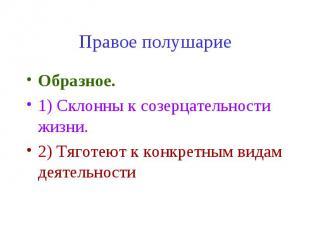 Правое полушарие Образное. 1) Склонны к созерцательности жизни. 2) Тяготеют к ко