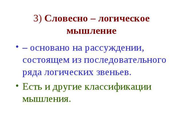 3) Словесно – логическое мышление – основано на рассуждении, состоящем из последовательного ряда логических звеньев. Есть и другие классификации мышления.