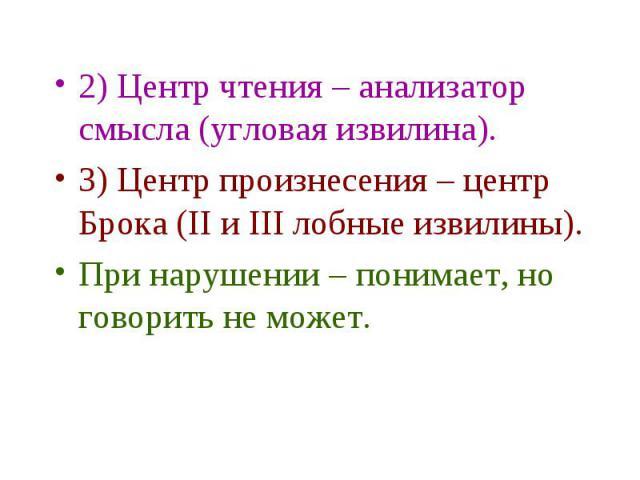 2) Центр чтения – анализатор смысла (угловая извилина). 2) Центр чтения – анализатор смысла (угловая извилина). 3) Центр произнесения – центр Брока (II и III лобные извилины). При нарушении – понимает, но говорить не может.