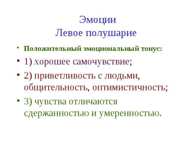 Эмоции Левое полушарие Положительный эмоциональный тонус: 1) хорошее самочувствие; 2) приветливость с людьми, общительность, оптимистичность; 3) чувства отличаются сдержанностью и умеренностью.