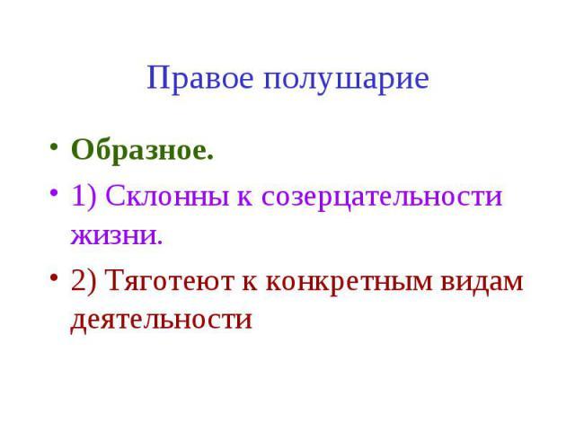 Правое полушарие Образное. 1) Склонны к созерцательности жизни. 2) Тяготеют к конкретным видам деятельности