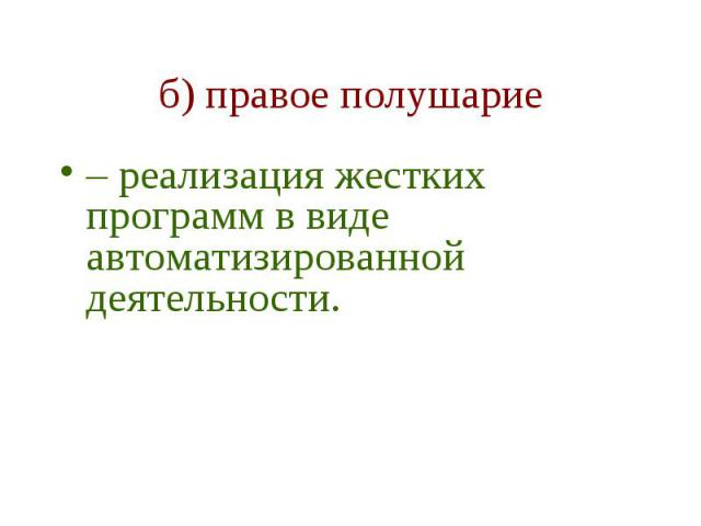 б) правое полушарие – реализация жестких программ в виде автоматизированной деятельности.