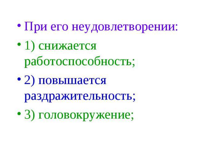 При его неудовлетворении: При его неудовлетворении: 1) снижается работоспособность; 2) повышается раздражительность; 3) головокружение;