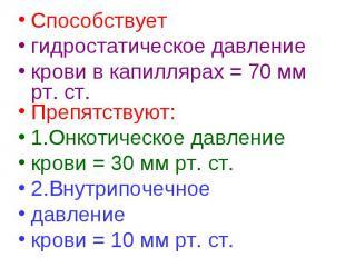 Способствует Способствует гидростатическое давление крови в капиллярах = 70 мм р