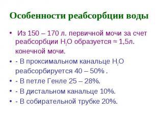 Особенности реабсорбции воды Из 150 – 170 л. первичной мочи за счет реабсорбции