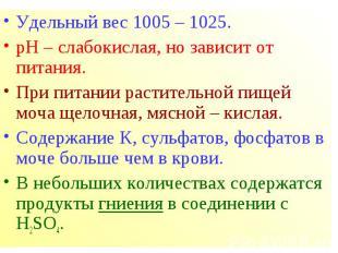 Удельный вес 1005 – 1025. Удельный вес 1005 – 1025. рН – слабокислая, но зависит