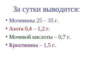 За сутки выводится: Мочевины 25 – 35 г. Азота 0,4 – 1,2 г. Мочевой кислоты – 0,7