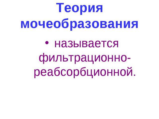 Теория мочеобразования называется фильтрационно-реабсорбционной.